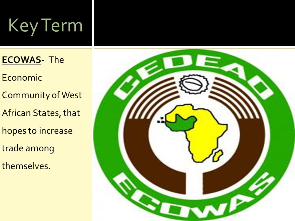 Key Term ECOWAS- The Economic Community of West African States, that hopes to increase trade among themselves.