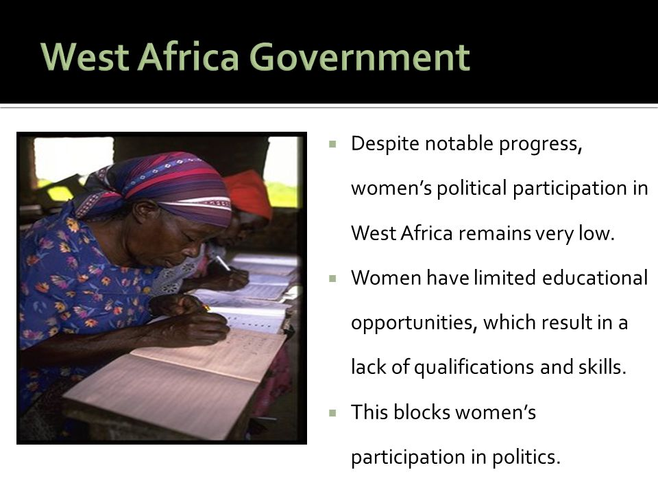 Despite notable progress, women's political participation in West Africa remains very low.  Women have limited educational opportunities, which res