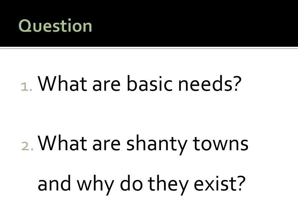 1. What are basic needs? 2. What are shanty towns and why do they exist?