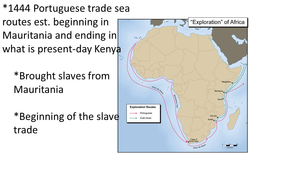 *1444 Portuguese trade sea routes est. beginning in Mauritania and ending in what is present-day Kenya *Brought slaves from Mauritania *Beginning of t