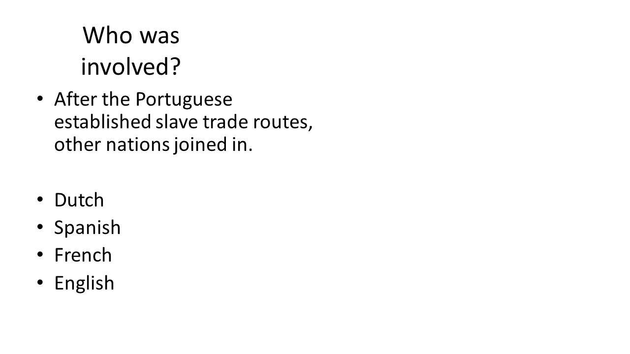 Who was involved? After the Portuguese established slave trade routes, other nations joined in. Dutch Spanish French English