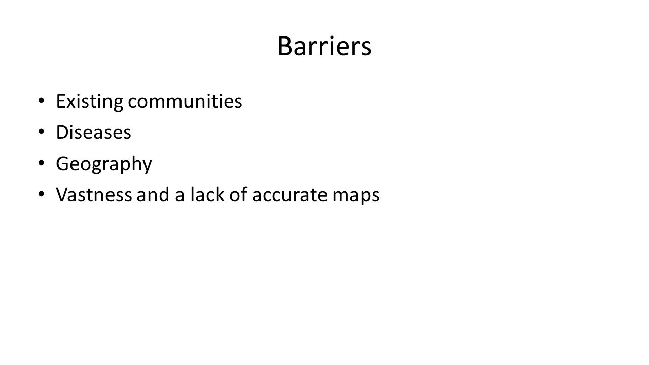 Barriers Existing communities Diseases Geography Vastness and a lack of accurate maps