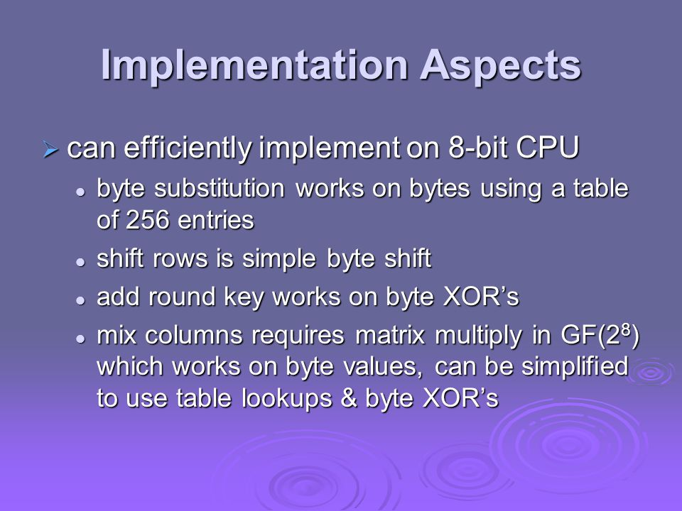 Implementation Aspects  can efficiently implement on 8-bit CPU byte substitution works on bytes using a table of 256 entries byte substitution works