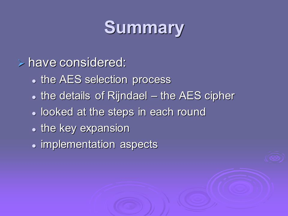 Summary  have considered: the AES selection process the AES selection process the details of Rijndael – the AES cipher the details of Rijndael – the