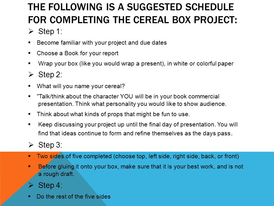 THE FOLLOWING IS A SUGGESTED SCHEDULE FOR COMPLETING THE CEREAL BOX PROJECT:  Step 1:  Become familiar with your project and due dates  Choose a