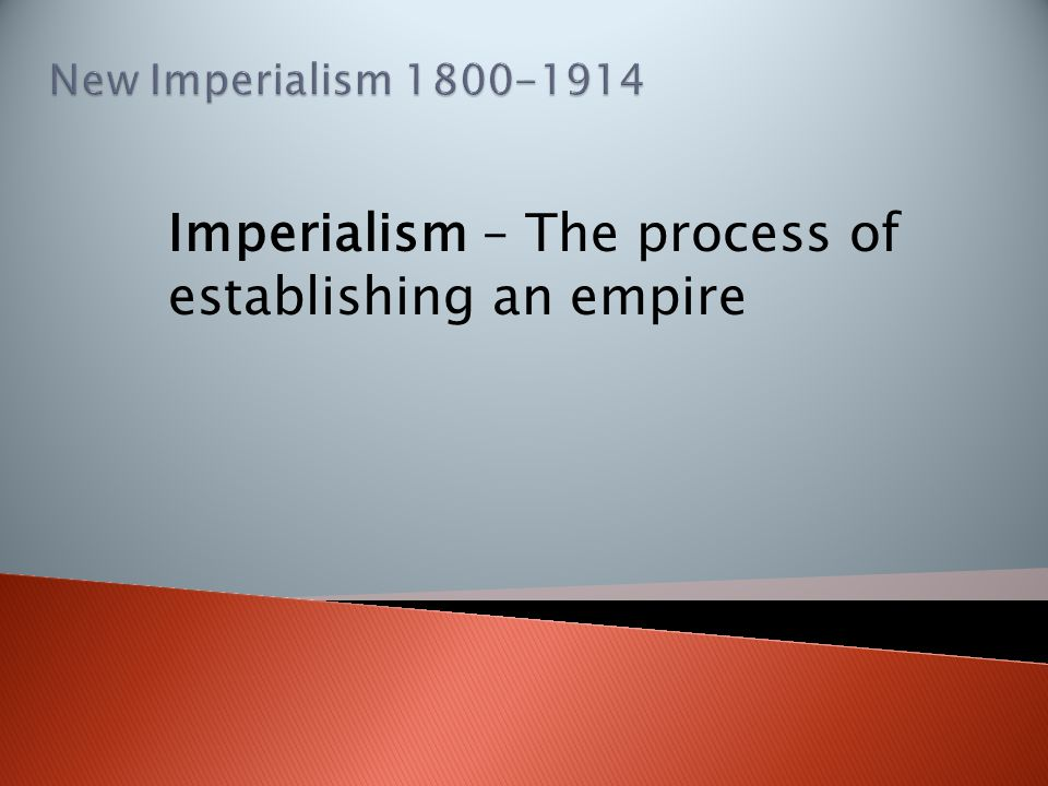 Imperialism – The process of establishing an empire