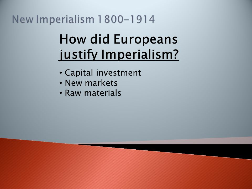 How did Europeans justify Imperialism? Capital investment New markets