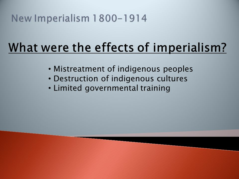 What were the effects of imperialism? Mistreatment of indigenous peoples Destruction of indigenous cultures