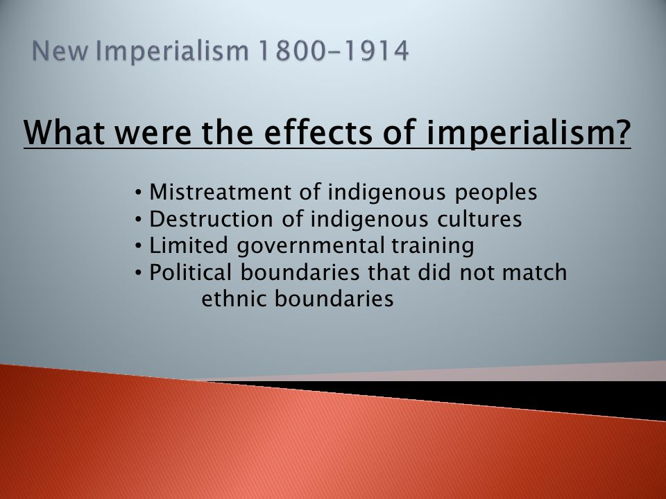 What were the effects of imperialism? Mistreatment of indigenous peoples Destruction of indigenous cultures Limited governmental training