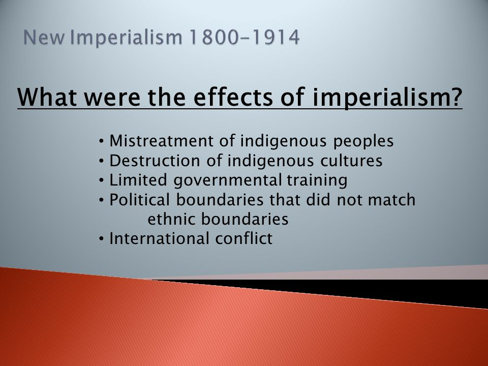 What were the effects of imperialism? Mistreatment of indigenous peoples Destruction of indigenous cultures Limited governmental training Political bo