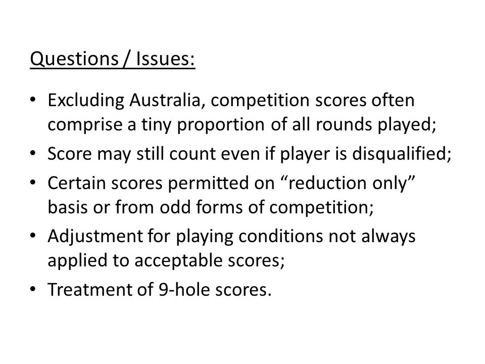Questions / Issues: Excluding Australia, competition scores often comprise a tiny proportion of all rounds played; Score may still count even if player is disqualified; Certain scores permitted on reduction only basis or from odd forms of competition; Adjustment for playing conditions not always applied to acceptable scores; Treatment of 9-hole scores.
