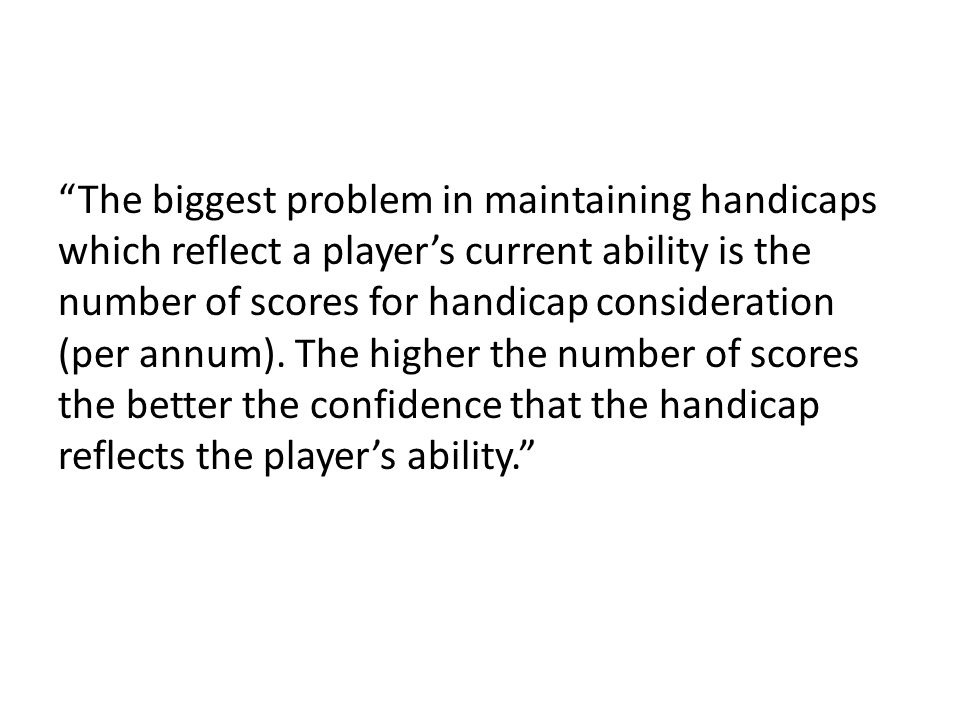 The biggest problem in maintaining handicaps which reflect a player's current ability is the number of scores for handicap consideration (per annum).