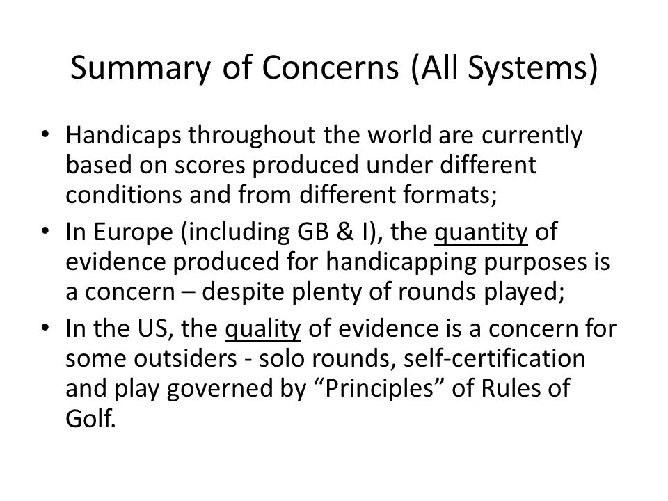 Summary of Concerns (All Systems) Handicaps throughout the world are currently based on scores produced under different conditions and from different formats; In Europe (including GB & I), the quantity of evidence produced for handicapping purposes is a concern – despite plenty of rounds played; In the US, the quality of evidence is a concern for some outsiders - solo rounds, self-certification and play governed by Principles of Rules of Golf.
