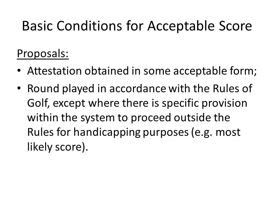 Basic Conditions for Acceptable Score Proposals: Attestation obtained in some acceptable form; Round played in accordance with the Rules of Golf, except where there is specific provision within the system to proceed outside the Rules for handicapping purposes (e.g.