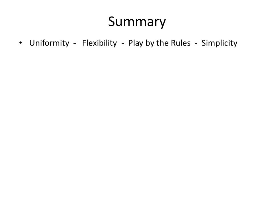 Summary Uniformity - Flexibility - Play by the Rules - Simplicity