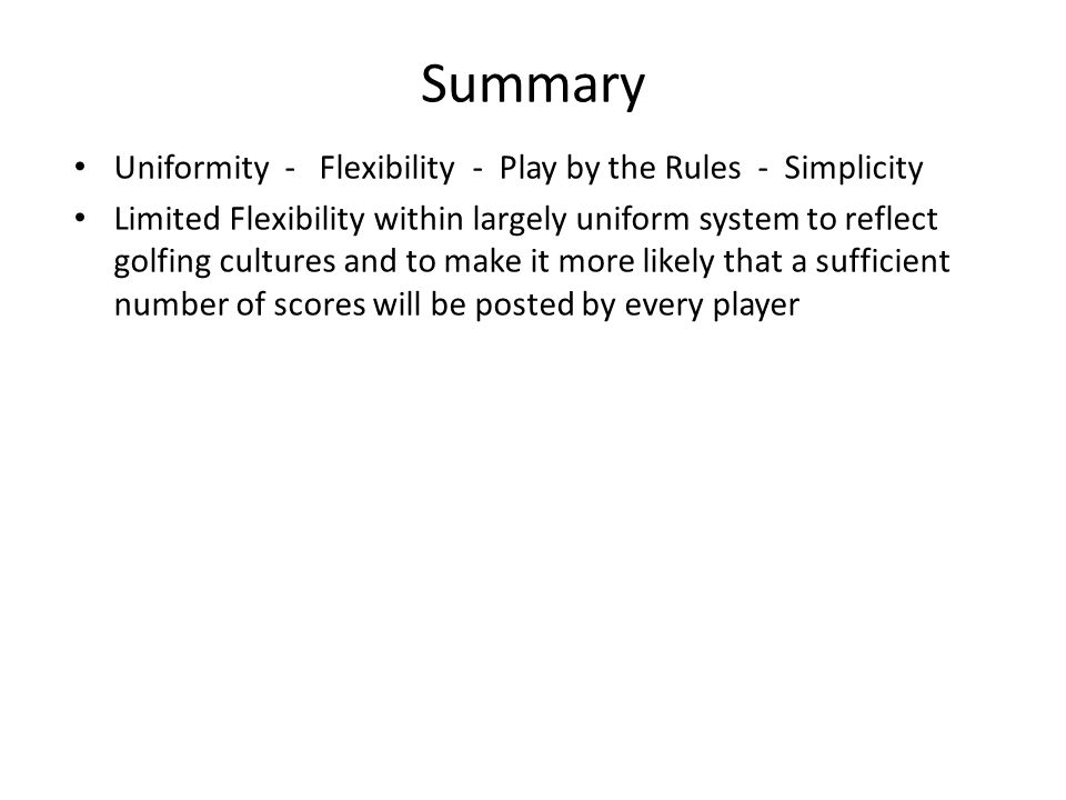 Summary Uniformity - Flexibility - Play by the Rules - Simplicity Limited Flexibility within largely uniform system to reflect golfing cultures and to make it more likely that a sufficient number of scores will be posted by every player