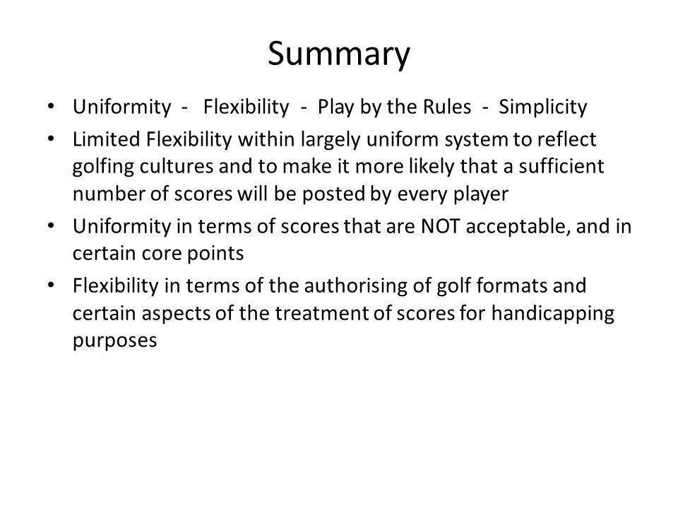 Summary Uniformity - Flexibility - Play by the Rules - Simplicity Limited Flexibility within largely uniform system to reflect golfing cultures and to make it more likely that a sufficient number of scores will be posted by every player Uniformity in terms of scores that are NOT acceptable, and in certain core points Flexibility in terms of the authorising of golf formats and certain aspects of the treatment of scores for handicapping purposes