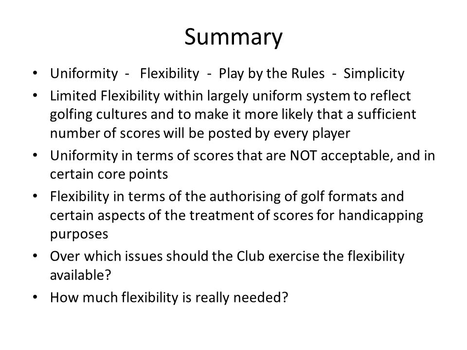 Summary Uniformity - Flexibility - Play by the Rules - Simplicity Limited Flexibility within largely uniform system to reflect golfing cultures and to make it more likely that a sufficient number of scores will be posted by every player Uniformity in terms of scores that are NOT acceptable, and in certain core points Flexibility in terms of the authorising of golf formats and certain aspects of the treatment of scores for handicapping purposes Over which issues should the Club exercise the flexibility available.