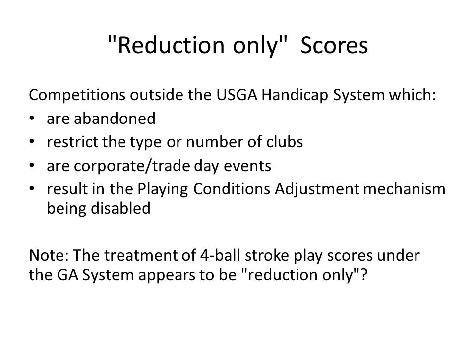 Basic Conditions for Acceptable Score Proposals: Score produced from a round played: o under any format on Authorised List; o over course which is rated using USGA Couse Rating System; and o longer than minimum required length.