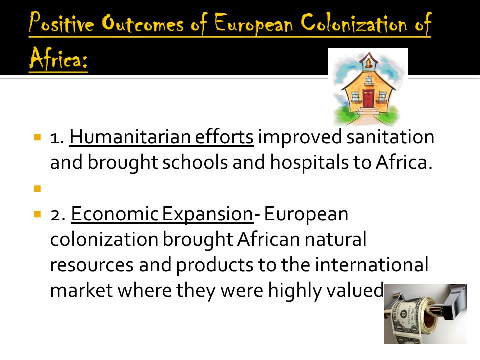  1.Humanitarian efforts improved sanitation and brought schools and hospitals to Africa.