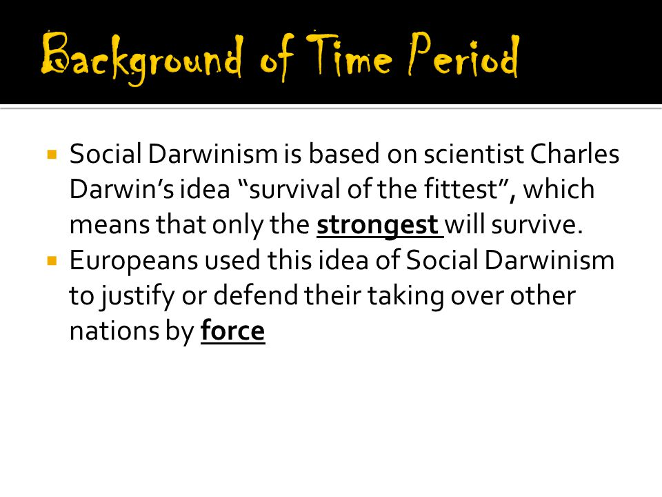  Social Darwinism is based on scientist Charles Darwin's idea survival of the fittest , which means that only the strongest will survive.
