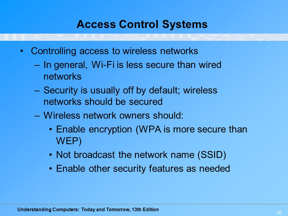 Understanding Computers: Today and Tomorrow, 13th Edition 16 Access Control Systems Controlling access to wireless networks –In general, Wi-Fi is less secure than wired networks –Security is usually off by default; wireless networks should be secured –Wireless network owners should: Enable encryption (WPA is more secure than WEP) Not broadcast the network name (SSID) Enable other security features as needed