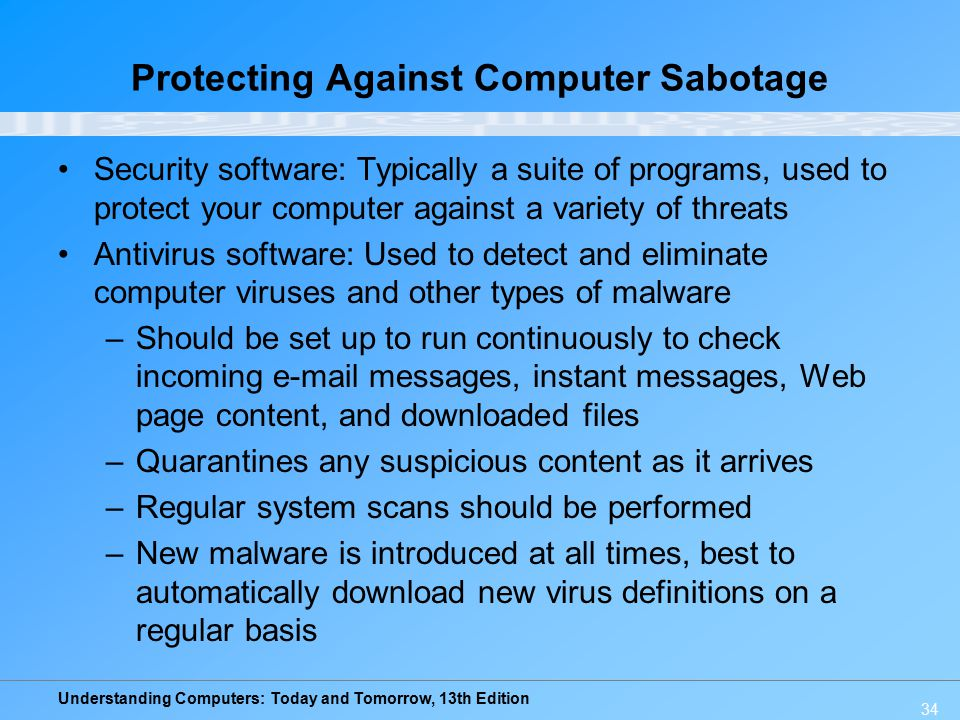 Understanding Computers: Today and Tomorrow, 13th Edition 34 Protecting Against Computer Sabotage Security software: Typically a suite of programs, used to protect your computer against a variety of threats Antivirus software: Used to detect and eliminate computer viruses and other types of malware –Should be set up to run continuously to check incoming e-mail messages, instant messages, Web page content, and downloaded files –Quarantines any suspicious content as it arrives –Regular system scans should be performed –New malware is introduced at all times, best to automatically download new virus definitions on a regular basis