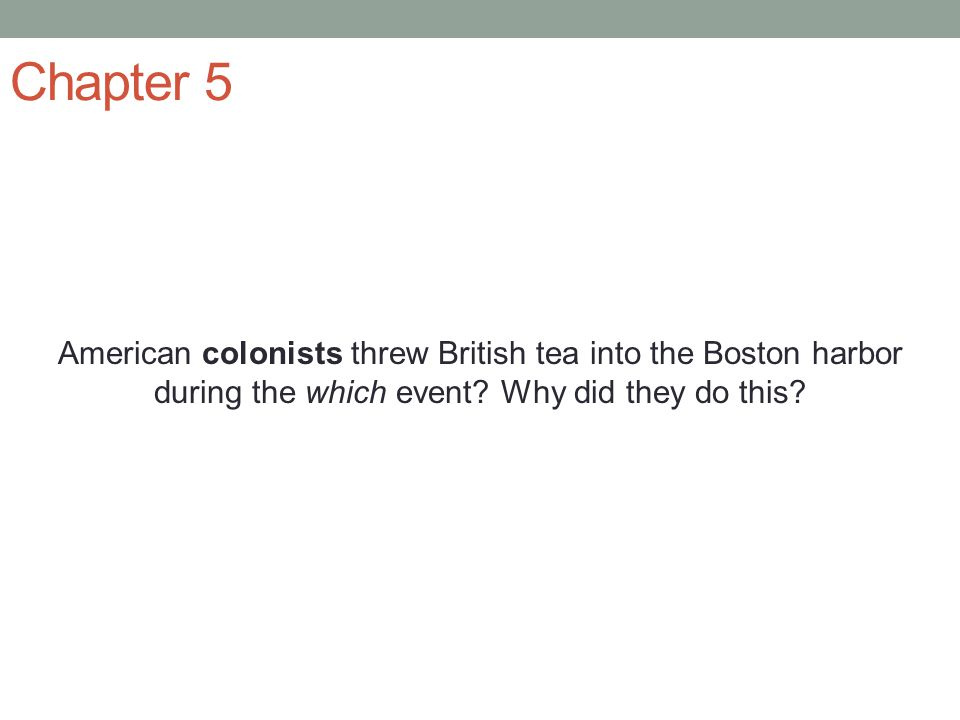 Chapter 5 American colonists threw British tea into the Boston harbor during the which event? Why did they do this?