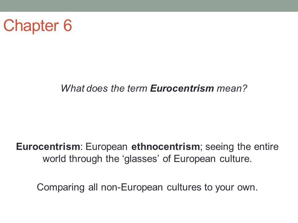 Chapter 6 What does the term Eurocentrism mean? Eurocentrism: European ethnocentrism; seeing the entire world through the 'glasses' of European cultur