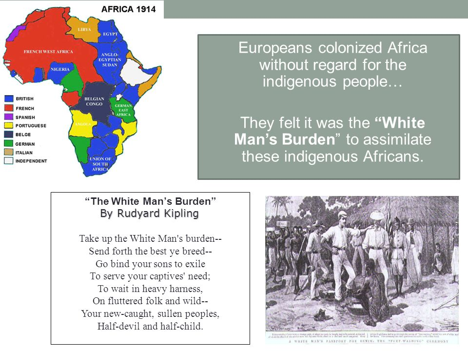 "Europeans colonized Africa without regard for the indigenous people… They felt it was the ""White Man's Burden"" to assimilate these indigenous Africans"