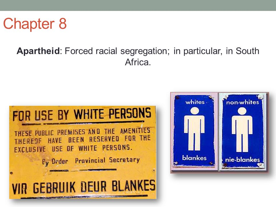 Chapter 8 Apartheid: Forced racial segregation; in particular, in South Africa.
