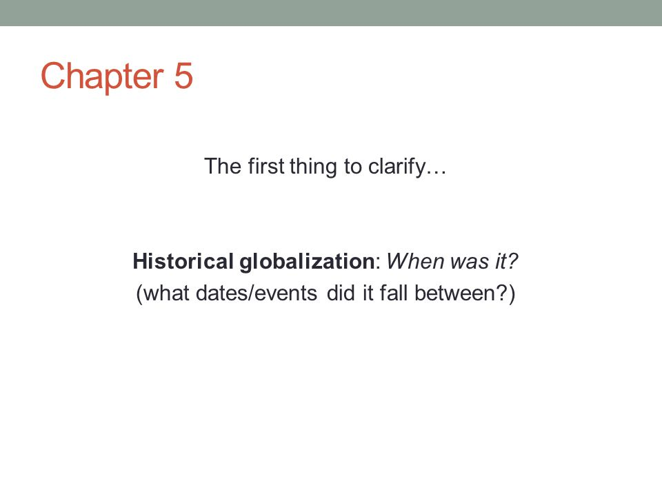 Chapter 5 The first thing to clarify… Historical globalization: When was it? (what dates/events did it fall between?)