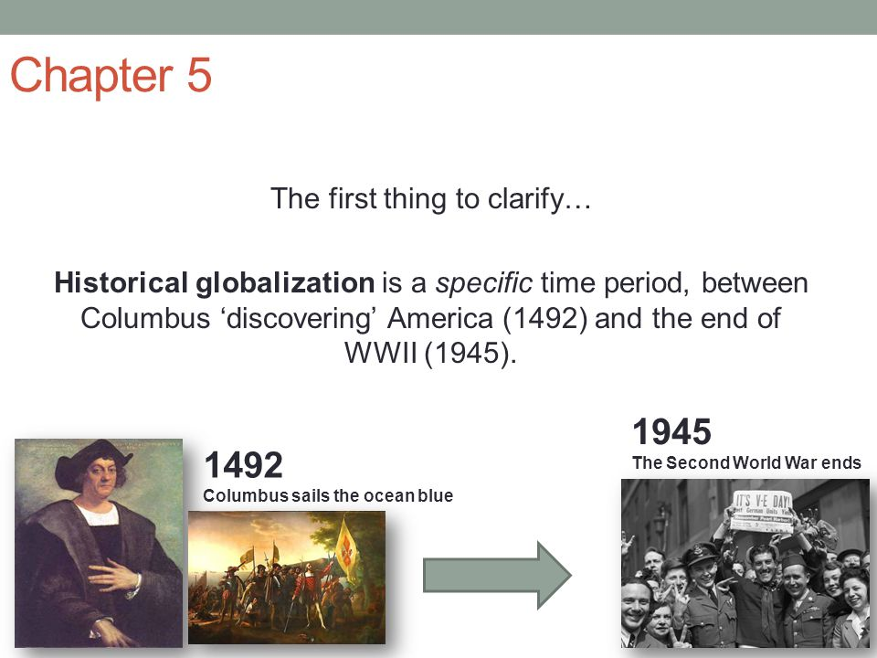 Chapter 5 The first thing to clarify… Historical globalization is a specific time period, between Columbus 'discovering' America (1492) and the end of