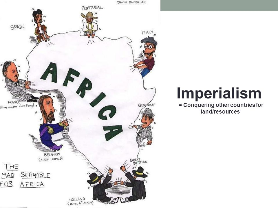 Imperialism = Conquering other countries for land/resources
