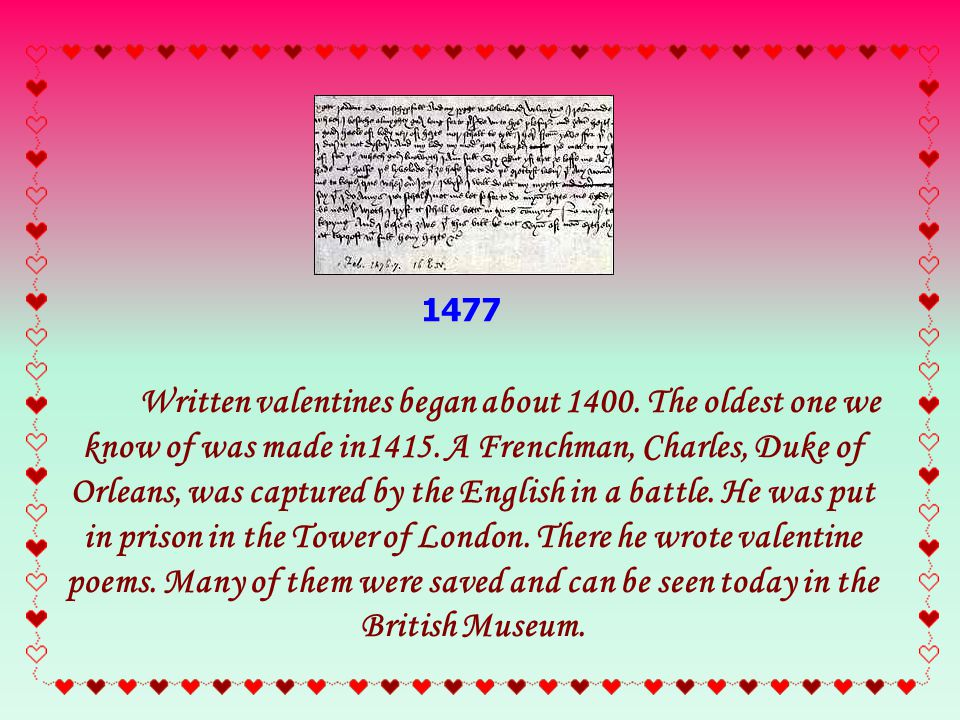 1477 Written valentines began about 1400. The oldest one we know of was made in1415.