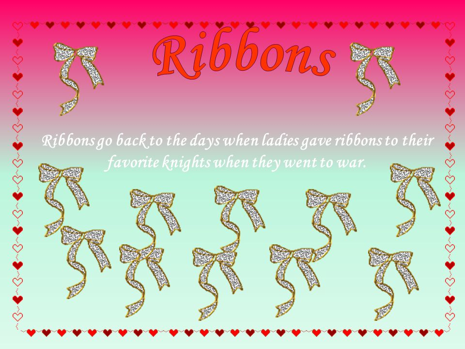 Ribbons go back to the days when ladies gave ribbons to their favorite knights when they went to war.