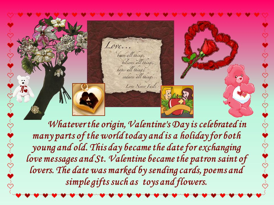 Whatever the origin, Valentine s Day is celebrated in many parts of the world today and is a holiday for both young and old.