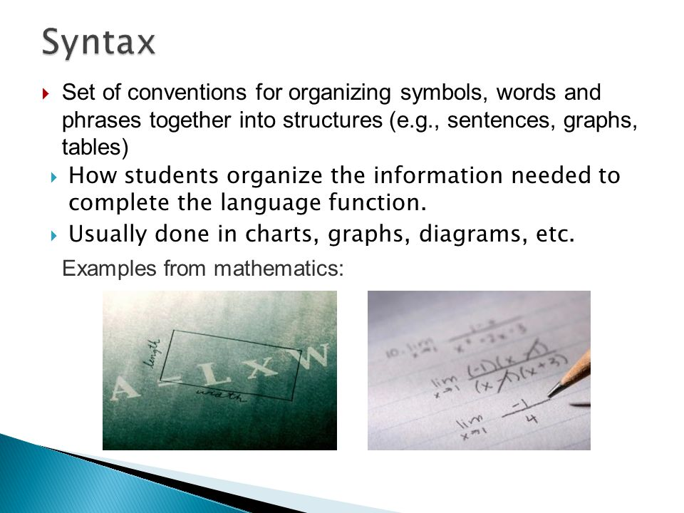 Set of conventions for organizing symbols, words and phrases together into structures (e.g., sentences, graphs, tables)  How students organize the
