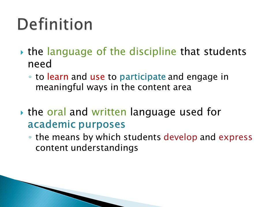  Academic language is the oral and written language that students need in order to ◦ understand (read, listen, think) ◦ communicate (listen, speak, write, connect) ◦ perform (think, read, write, listen, speak, solve, create)  Academic Language is necessary to participate in the content ◦ think ◦ question ◦ talk ◦ learn