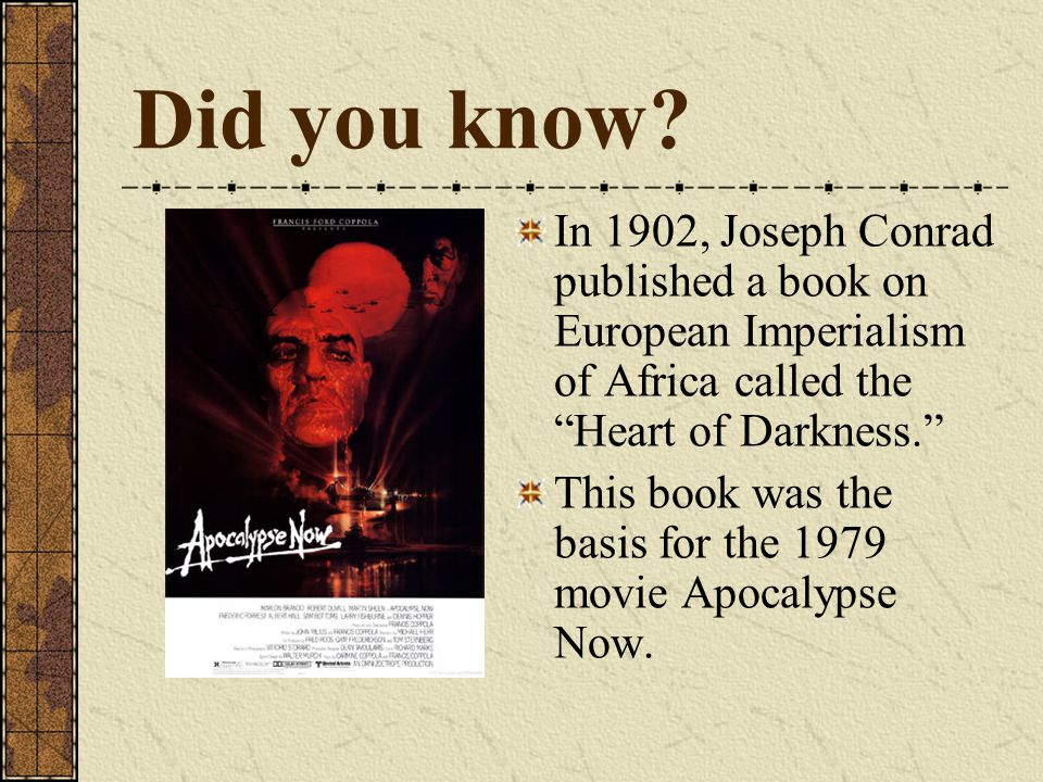 "Did you know? In 1902, Joseph Conrad published a book on European Imperialism of Africa called the ""Heart of Darkness."" This book was the basis for th"
