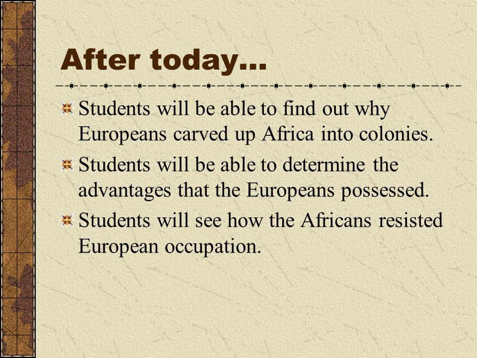 After today… Students will be able to find out why Europeans carved up Africa into colonies. Students will be able to determine the advantages that th