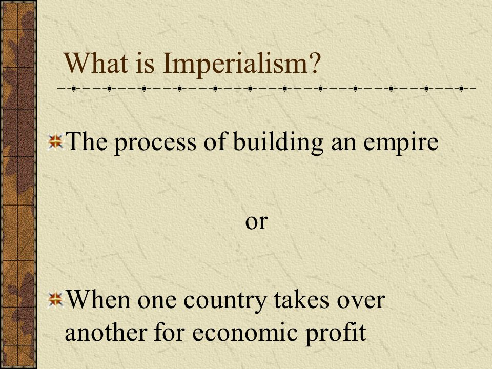What is Imperialism? The process of building an empire or When one country takes over another for economic profit