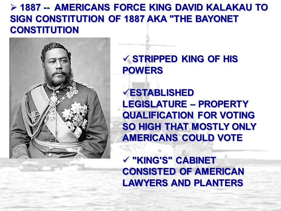  1887 -- AMERICANS FORCE KING DAVID KALAKAU TO SIGN CONSTITUTION OF 1887 AKA THE BAYONET CONSTITUTION STRIPPED KING OF HIS POWERS STRIPPED KING OF HIS POWERS ESTABLISHED LEGISLATURE – PROPERTY QUALIFICATION FOR VOTING SO HIGH THAT MOSTLY ONLY AMERICANS COULD VOTE ESTABLISHED LEGISLATURE – PROPERTY QUALIFICATION FOR VOTING SO HIGH THAT MOSTLY ONLY AMERICANS COULD VOTE KING S CABINET CONSISTED OF AMERICAN LAWYERS AND PLANTERS KING S CABINET CONSISTED OF AMERICAN LAWYERS AND PLANTERS