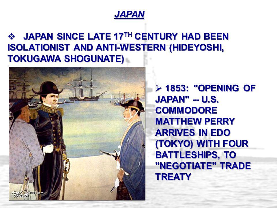 JAPAN  JAPAN SINCE LATE 17 TH CENTURY HAD BEEN ISOLATIONIST AND ANTI-WESTERN (HIDEYOSHI, TOKUGAWA SHOGUNATE)  1853: OPENING OF JAPAN -- U.S.