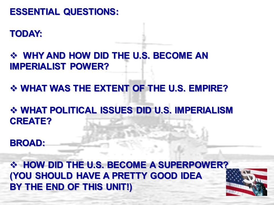 ESSENTIAL QUESTIONS: TODAY:  WHY AND HOW DID THE U.S. BECOME AN IMPERIALIST POWER?  WHAT WAS THE EXTENT OF THE U.S. EMPIRE?  WHAT POLITICAL ISSUES