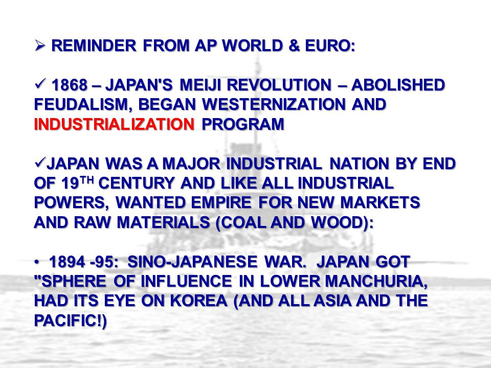  REMINDER FROM AP WORLD & EURO: 1868 – JAPAN S MEIJI REVOLUTION – ABOLISHED FEUDALISM, BEGAN WESTERNIZATION AND INDUSTRIALIZATION PROGRAM 1868 – JAPAN S MEIJI REVOLUTION – ABOLISHED FEUDALISM, BEGAN WESTERNIZATION AND INDUSTRIALIZATION PROGRAM JAPAN WAS A MAJOR INDUSTRIAL NATION BY END OF 19 TH CENTURY AND LIKE ALL INDUSTRIAL POWERS, WANTED EMPIRE FOR NEW MARKETS AND RAW MATERIALS (COAL AND WOOD): JAPAN WAS A MAJOR INDUSTRIAL NATION BY END OF 19 TH CENTURY AND LIKE ALL INDUSTRIAL POWERS, WANTED EMPIRE FOR NEW MARKETS AND RAW MATERIALS (COAL AND WOOD): 1894 -95: SINO-JAPANESE WAR.