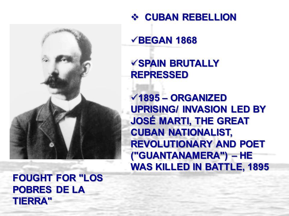  CUBAN REBELLION BEGAN 1868 BEGAN 1868 SPAIN BRUTALLY REPRESSED SPAIN BRUTALLY REPRESSED 1895 – ORGANIZED UPRISING/ INVASION LED BY JOSÉ MARTI, THE GREAT CUBAN NATIONALIST, REVOLUTIONARY AND POET ( GUANTANAMERA ) – HE WAS KILLED IN BATTLE, 1895 1895 – ORGANIZED UPRISING/ INVASION LED BY JOSÉ MARTI, THE GREAT CUBAN NATIONALIST, REVOLUTIONARY AND POET ( GUANTANAMERA ) – HE WAS KILLED IN BATTLE, 1895 FOUGHT FOR LOS POBRES DE LA TIERRA