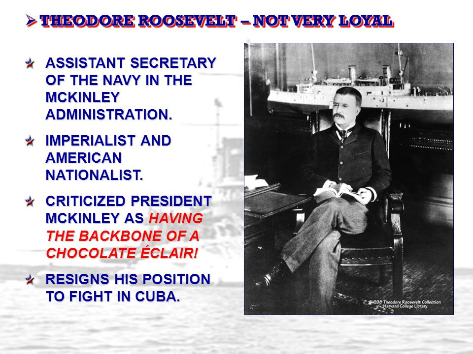  THEODORE ROOSEVELT – NOT VERY LOYAL ASSISTANT SECRETARY OF THE NAVY IN THE MCKINLEY ADMINISTRATION. IMPERIALIST AND AMERICAN NATIONALIST. CRITICIZED
