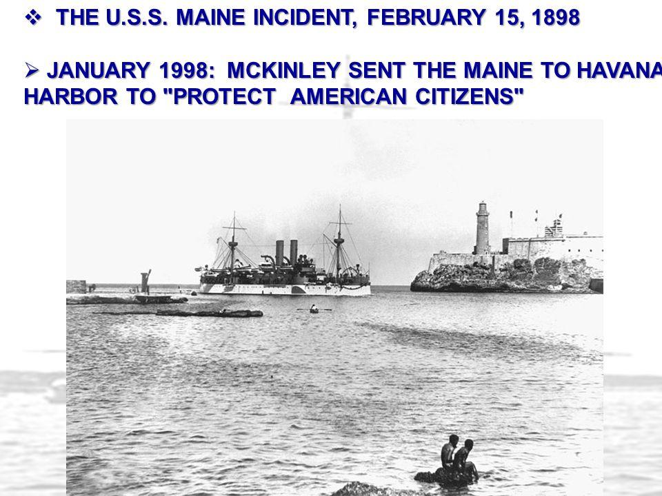  THE U.S.S. MAINE INCIDENT, FEBRUARY 15, 1898  JANUARY 1998: MCKINLEY SENT THE MAINE TO HAVANA HARBOR TO