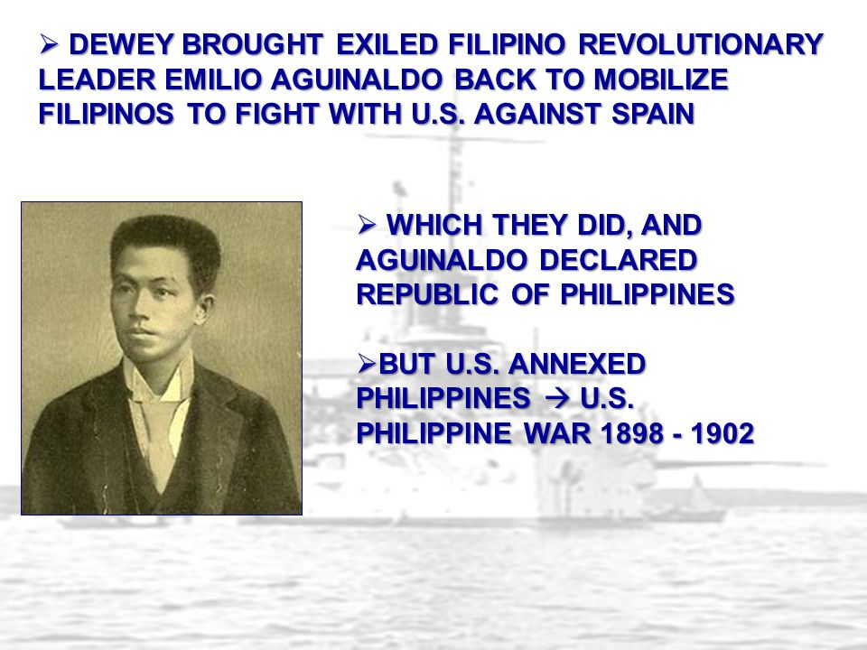  DEWEY BROUGHT EXILED FILIPINO REVOLUTIONARY LEADER EMILIO AGUINALDO BACK TO MOBILIZE FILIPINOS TO FIGHT WITH U.S. AGAINST SPAIN  WHICH THEY DID, AN